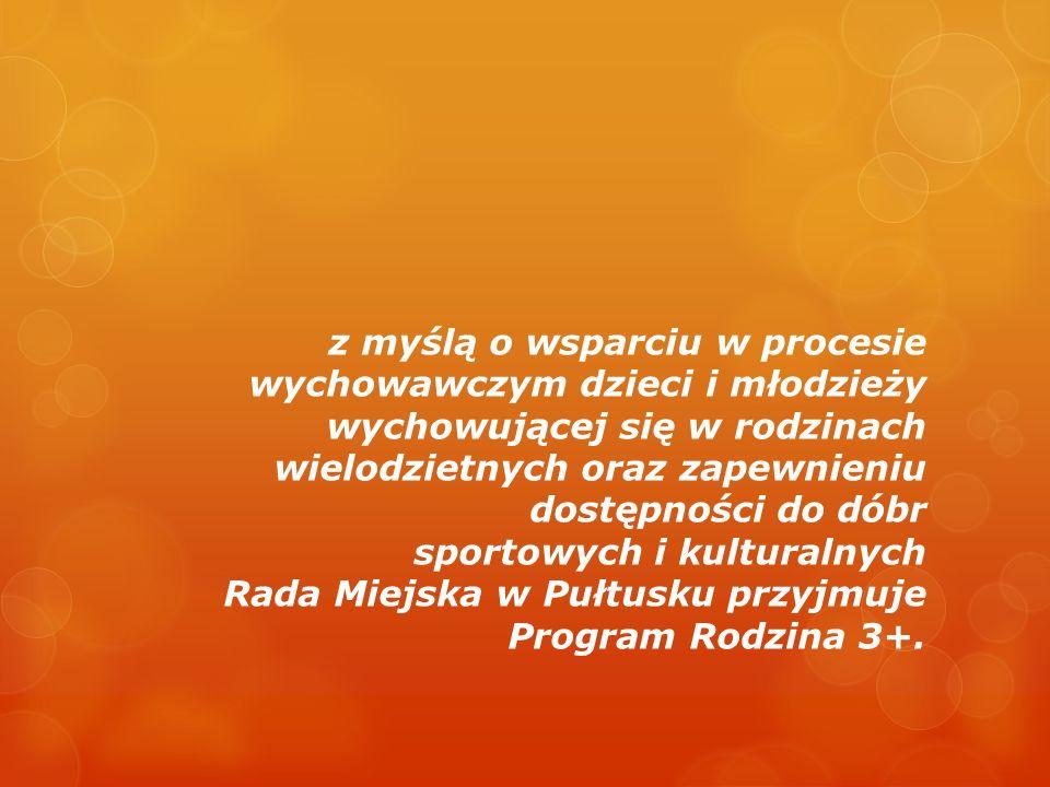 z myślą o wsparciu w procesie wychowawczym dzieci i młodzieży wychowującej się w rodzinach wielodzietnych oraz zapewnieniu dostępności do dóbr sportowych i kulturalnych Rada Miejska w Pułtusku przyjmuje Program Rodzina 3+.