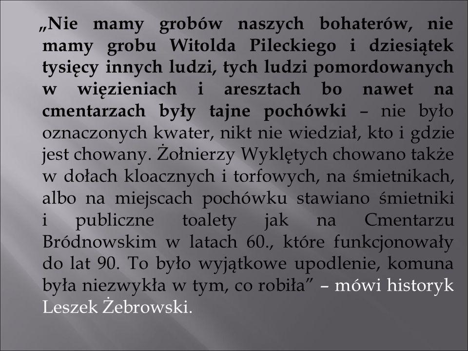 """""""Nie mamy grobów naszych bohaterów, nie mamy grobu Witolda Pileckiego i dziesiątek tysięcy innych ludzi, tych ludzi pomordowanych w więzieniach i aresztach bo nawet na cmentarzach były tajne pochówki – nie było oznaczonych kwater, nikt nie wiedział, kto i gdzie jest chowany."""