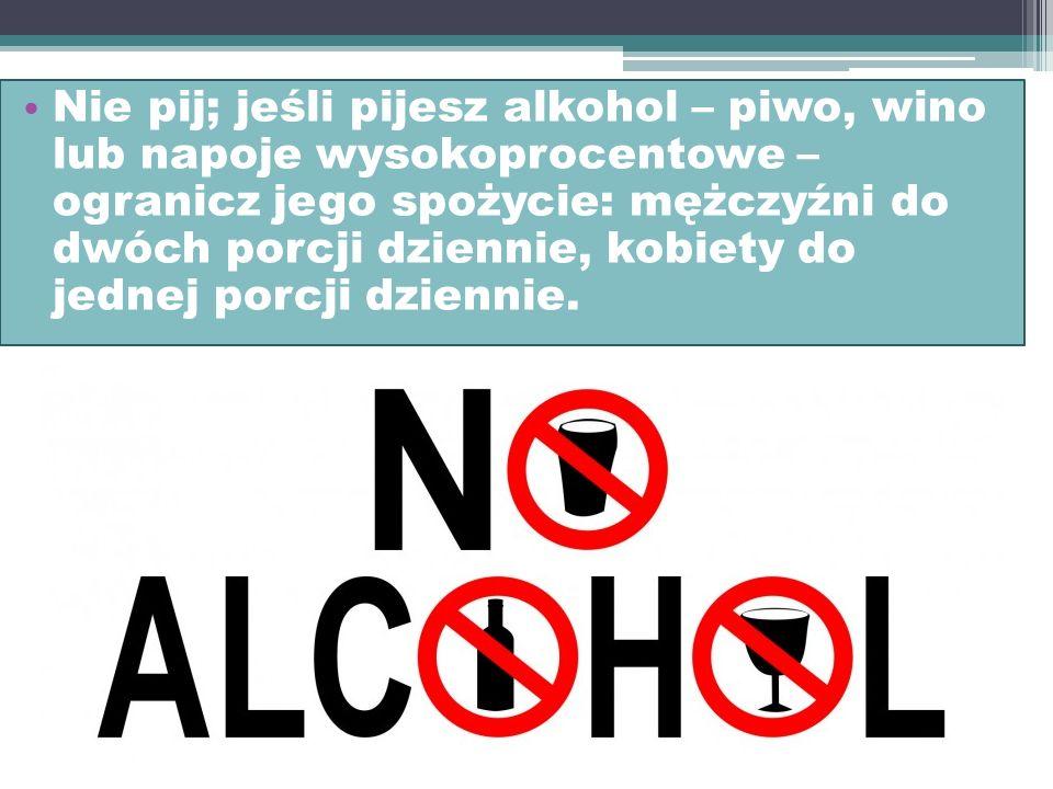 Nie pij; jeśli pijesz alkohol – piwo, wino lub napoje wysokoprocentowe – ogranicz jego spożycie: mężczyźni do dwóch porcji dziennie, kobiety do jednej porcji dziennie.