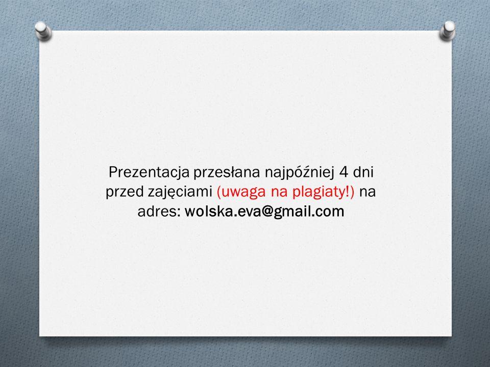 Prezentacja przesłana najpóźniej 4 dni przed zajęciami (uwaga na plagiaty!) na adres: wolska.eva@gmail.com