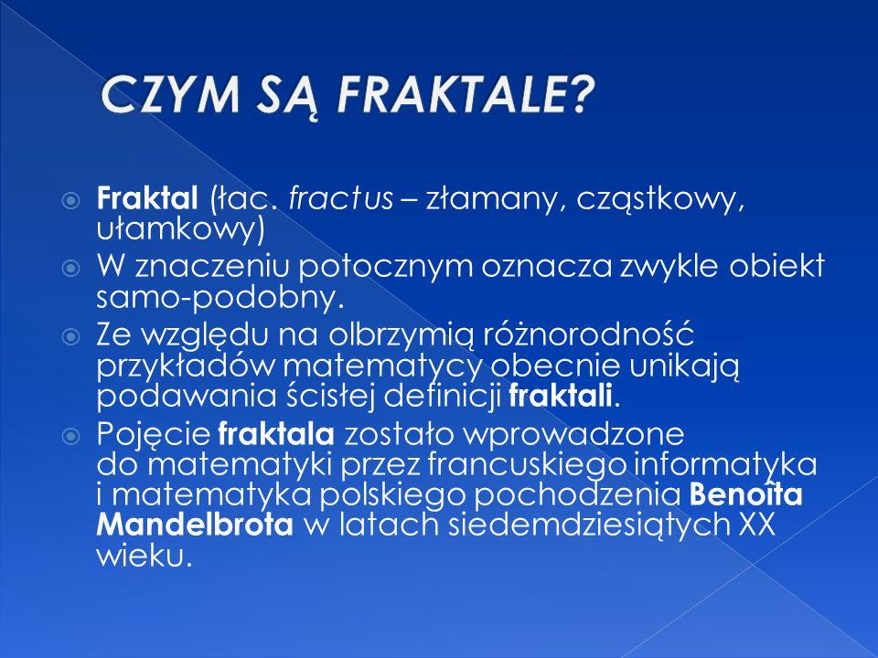 CZYM SĄ FRAKTALE Fraktal (łac. fractus – złamany, cząstkowy, ułamkowy) W znaczeniu potocznym oznacza zwykle obiekt samo-podobny.