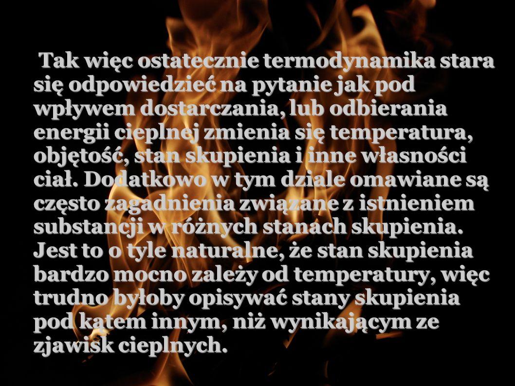 Tak więc ostatecznie termodynamika stara się odpowiedzieć na pytanie jak pod wpływem dostarczania, lub odbierania energii cieplnej zmienia się temperatura, objętość, stan skupienia i inne własności ciał.