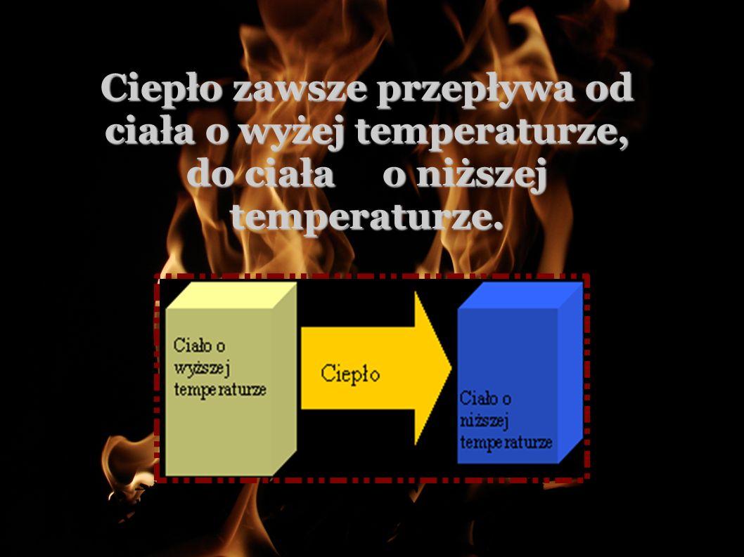Ciepło zawsze przepływa od ciała o wyżej temperaturze, do ciała o niższej temperaturze.