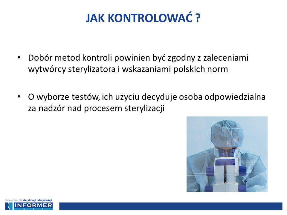 JAK KONTROLOWAĆ Dobór metod kontroli powinien być zgodny z zaleceniami wytwórcy sterylizatora i wskazaniami polskich norm.