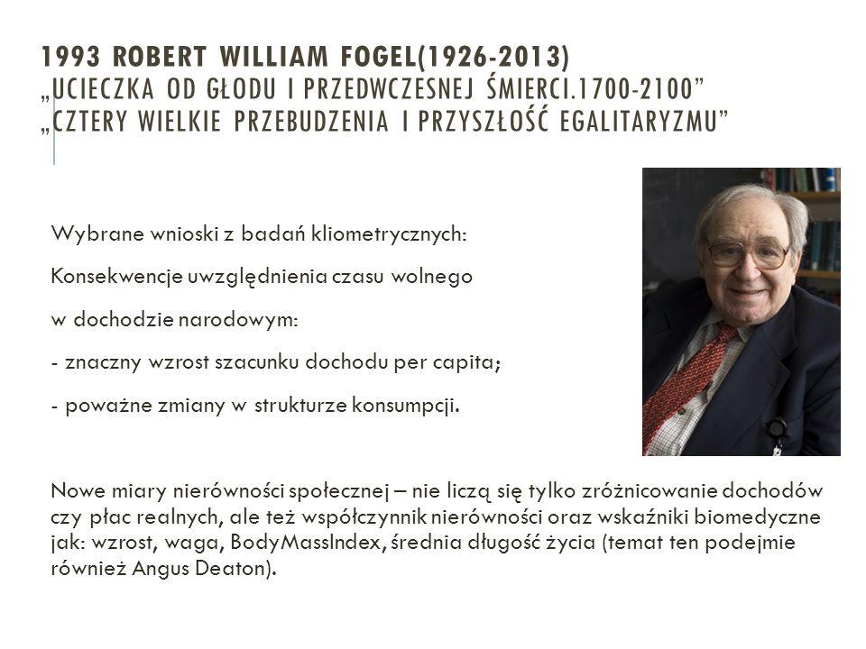 """1993 ROBERT WILLIAM FOGEL(1926-2013) """"Ucieczka od głodu i przedwczesnej śmierci.1700-2100 """"CZTERy wielkie przebudzenia i przyszłość egalitaryzmu"""