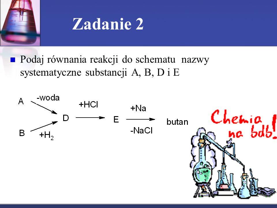 Zadanie 2 Podaj równania reakcji do schematu nazwy systematyczne substancji A, B, D i E