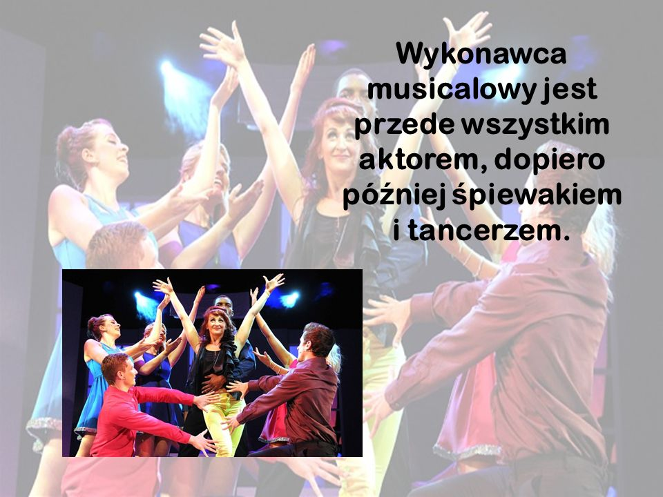 Wykonawca musicalowy jest przede wszystkim aktorem, dopiero później śpiewakiem i tancerzem.