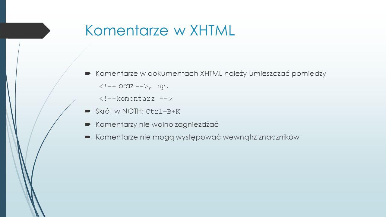 Komentarze w XHTML Komentarze w dokumentach XHTML należy umieszczać pomiędzy. <!-- oraz -->, np. <!--komentarz -->