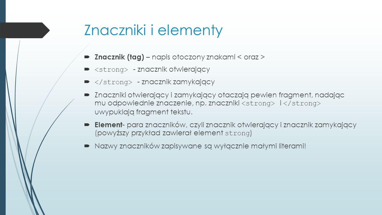Znaczniki i elementy Znacznik (tag) – napis otoczony znakami < oraz > <strong> - znacznik otwierający.