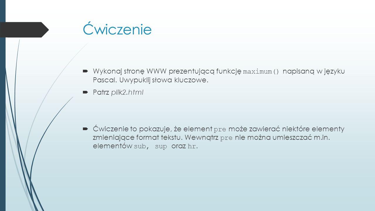 Ćwiczenie Wykonaj stronę WWW prezentującą funkcję maximum() napisaną w języku Pascal. Uwypuklij słowa kluczowe.