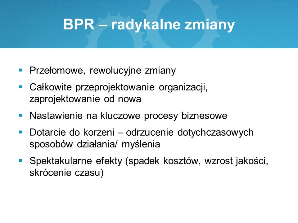 BPR – radykalne zmiany Przełomowe, rewolucyjne zmiany