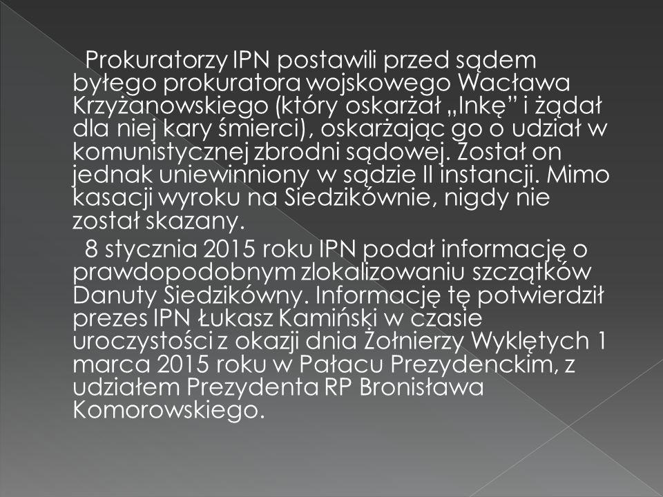 """Prokuratorzy IPN postawili przed sądem byłego prokuratora wojskowego Wacława Krzyżanowskiego (który oskarżał """"Inkę i żądał dla niej kary śmierci), oskarżając go o udział w komunistycznej zbrodni sądowej. Został on jednak uniewinniony w sądzie II instancji. Mimo kasacji wyroku na Siedzikównie, nigdy nie został skazany."""