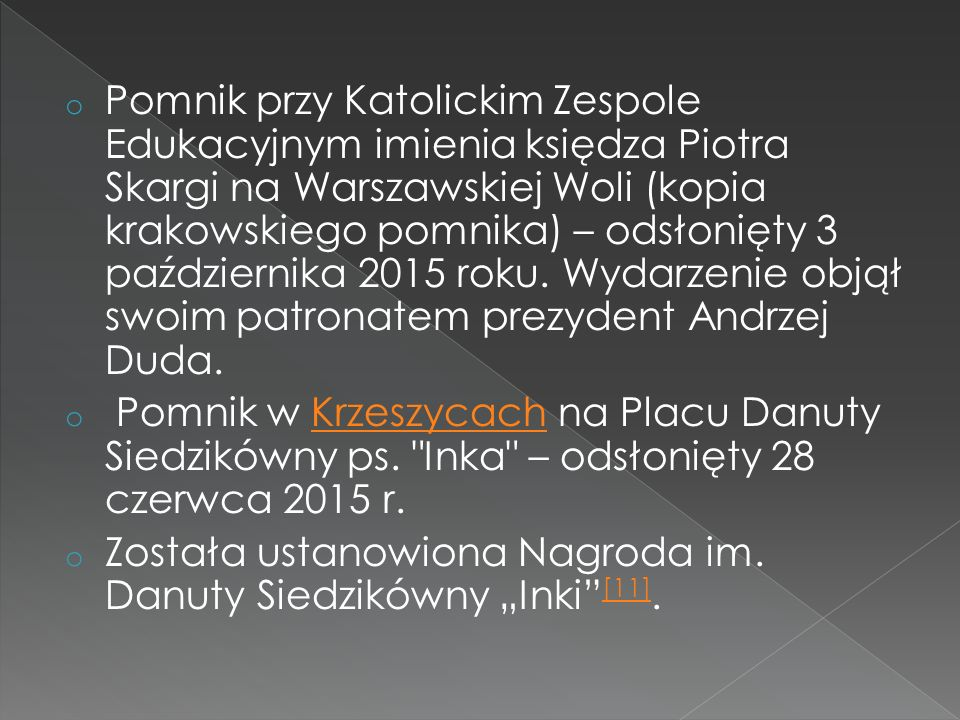 Pomnik przy Katolickim Zespole Edukacyjnym imienia księdza Piotra Skargi na Warszawskiej Woli (kopia krakowskiego pomnika) – odsłonięty 3 października 2015 roku. Wydarzenie objął swoim patronatem prezydent Andrzej Duda.