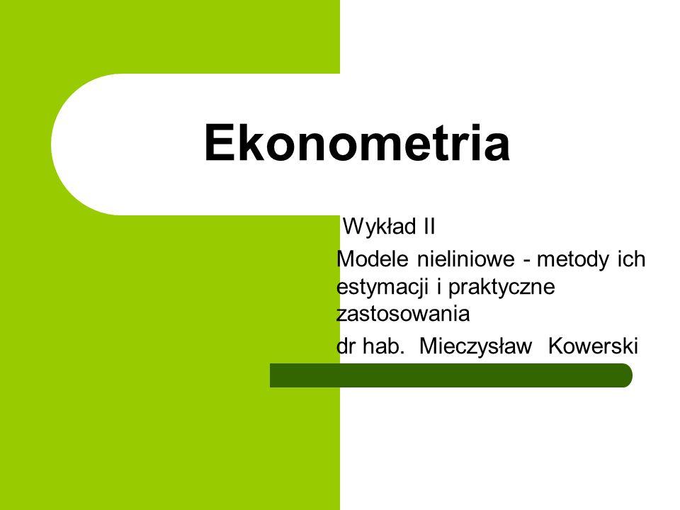 Ekonometria Wykład II. Modele nieliniowe - metody ich estymacji i praktyczne zastosowania.