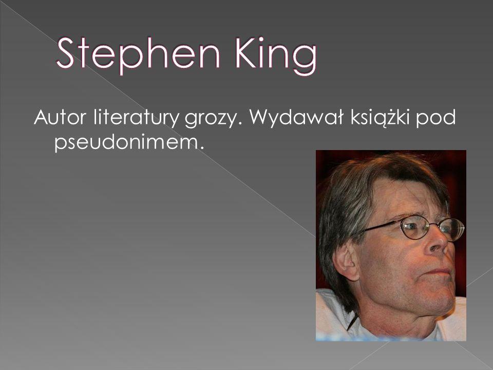 Stephen King Autor literatury grozy. Wydawał książki pod pseudonimem.