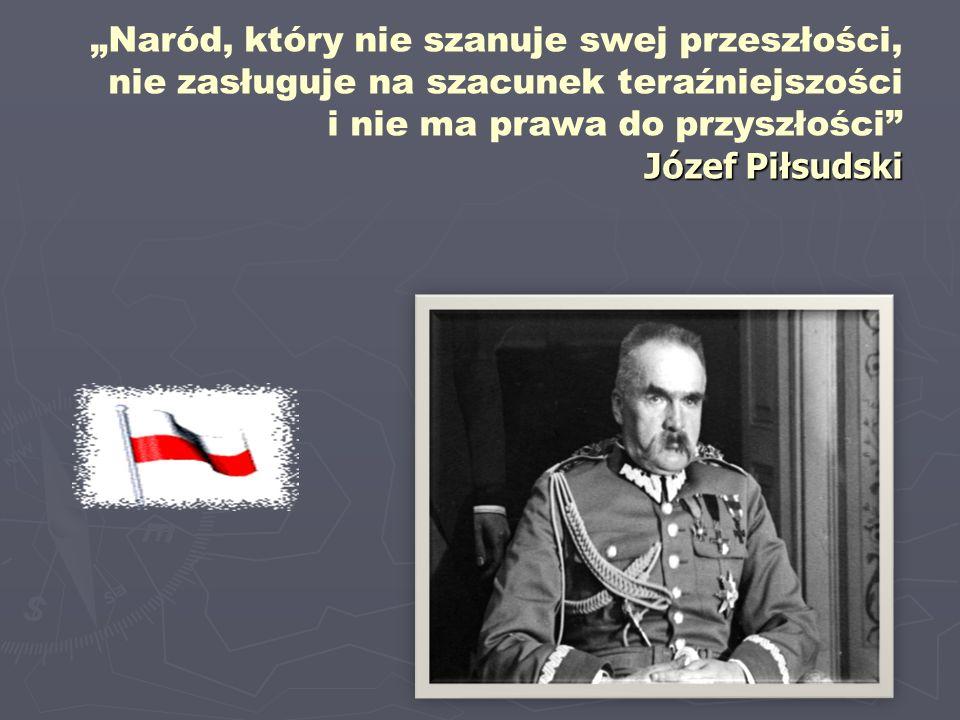 """""""Naród, który nie szanuje swej przeszłości, nie zasługuje na szacunek teraźniejszości i nie ma prawa do przyszłości Józef Piłsudski"""