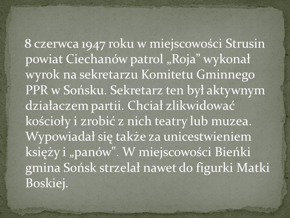 """8 czerwca 1947 roku w miejscowości Strusin powiat Ciechanów patrol """"Roja wykonał wyrok na sekretarzu Komitetu Gminnego PPR w Sońsku."""