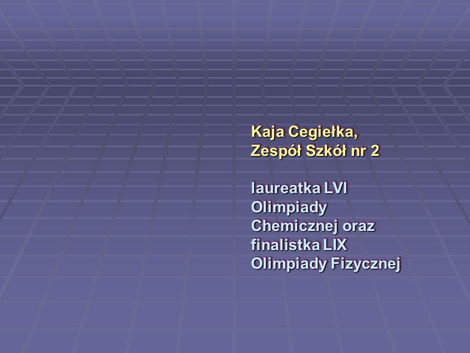 Kaja Cegiełka, Zespół Szkół nr 2 laureatka LVI Olimpiady Chemicznej oraz finalistka LIX Olimpiady Fizycznej