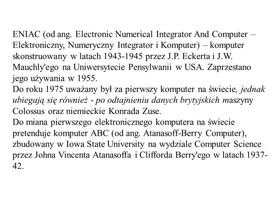 ENIAC (od ang. Electronic Numerical Integrator And Computer – Elektroniczny, Numeryczny Integrator i Komputer) – komputer skonstruowany w latach 1943-1945 przez J.P. Eckerta i J.W. Mauchly ego na Uniwersytecie Pensylwanii w USA. Zaprzestano jego używania w 1955.