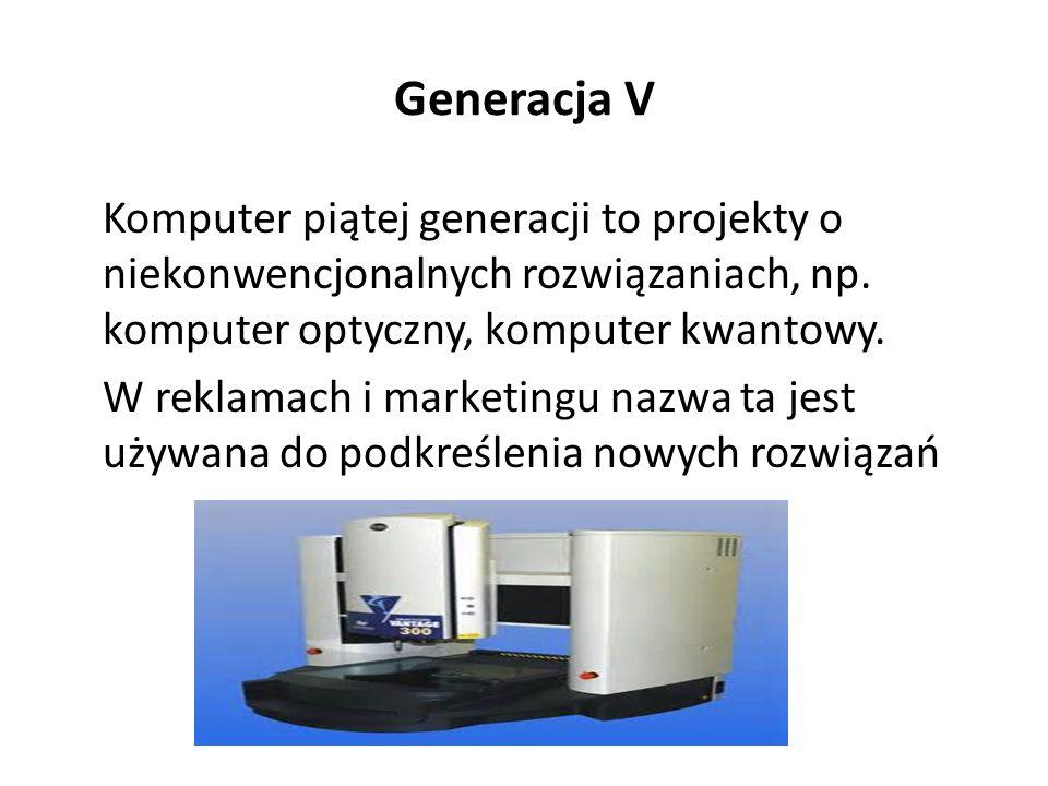 Generacja V Komputer piątej generacji to projekty o niekonwencjonalnych rozwiązaniach, np. komputer optyczny, komputer kwantowy.