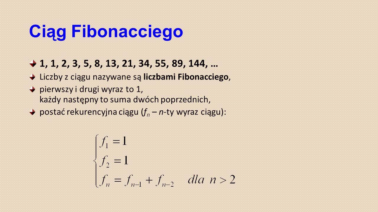 Ciąg Fibonacciego 1, 1, 2, 3, 5, 8, 13, 21, 34, 55, 89, 144, … Liczby z ciągu nazywane są liczbami Fibonacciego,