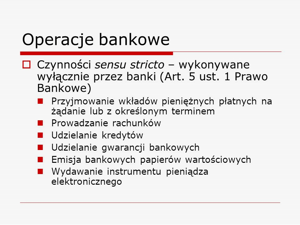 Operacje bankowe Czynności sensu stricto – wykonywane wyłącznie przez banki (Art. 5 ust. 1 Prawo Bankowe)