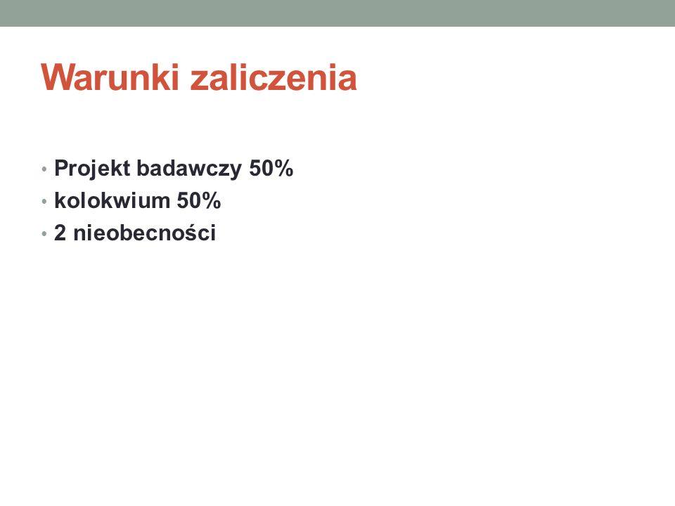 Warunki zaliczenia Projekt badawczy 50% kolokwium 50% 2 nieobecności