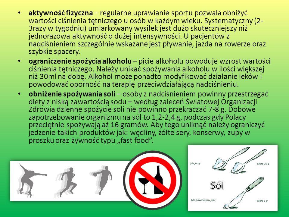 aktywność fizyczna – regularne uprawianie sportu pozwala obniżyć wartości ciśnienia tętniczego u osób w każdym wieku. Systematyczny (2-3razy w tygodniu) umiarkowany wysiłek jest dużo skuteczniejszy niż jednorazowa aktywność o dużej intensywności. U pacjentów z nadciśnieniem szczególnie wskazane jest pływanie, jazda na rowerze oraz szybkie spacery.