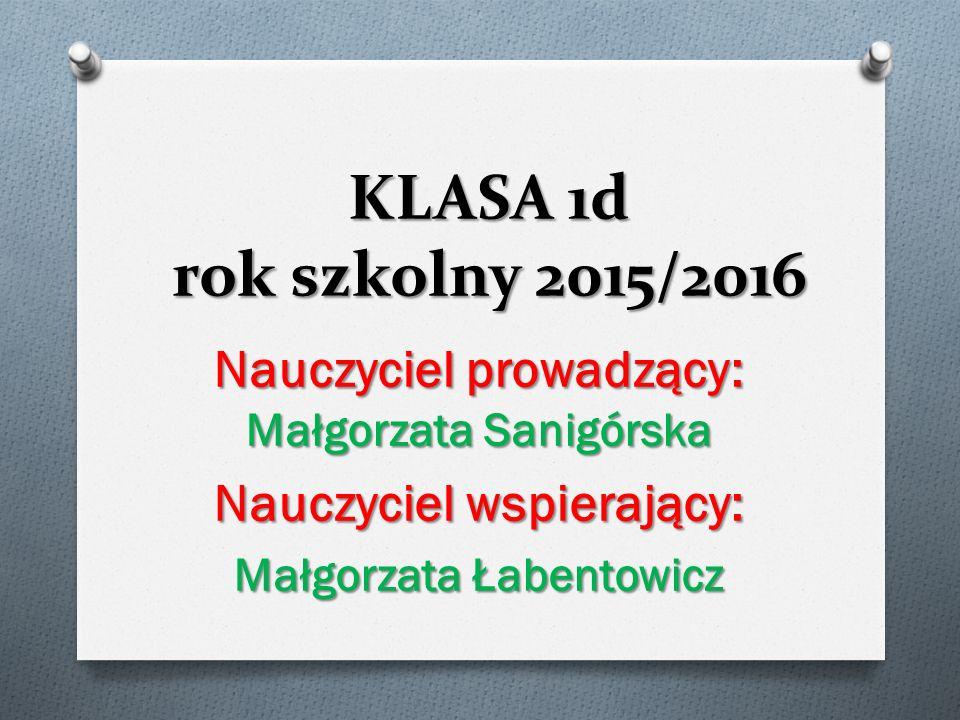 KLASA 1d rok szkolny 2015/2016 Nauczyciel prowadzący: Małgorzata Sanigórska. Nauczyciel wspierający: