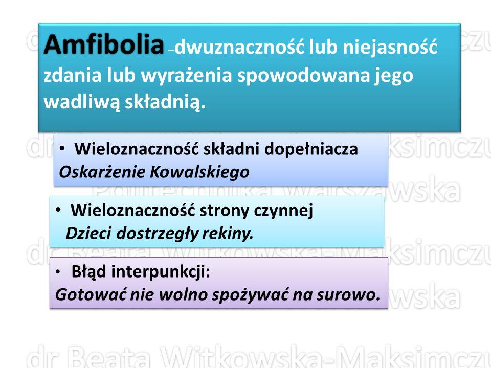 Amfibolia –dwuznaczność lub niejasność zdania lub wyrażenia spowodowana jego wadliwą składnią.