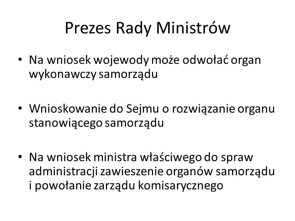 Prezes Rady Ministrów Na wniosek wojewody może odwołać organ wykonawczy samorządu. Wnioskowanie do Sejmu o rozwiązanie organu stanowiącego samorządu.