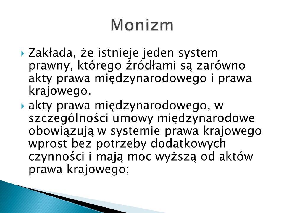 Monizm Zakłada, że istnieje jeden system prawny, którego źródłami są zarówno akty prawa międzynarodowego i prawa krajowego.