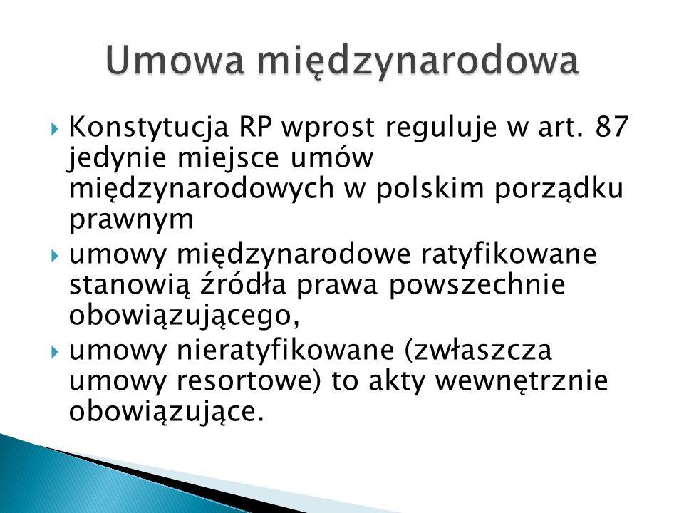 Umowa międzynarodowa Konstytucja RP wprost reguluje w art. 87 jedynie miejsce umów międzynarodowych w polskim porządku prawnym.
