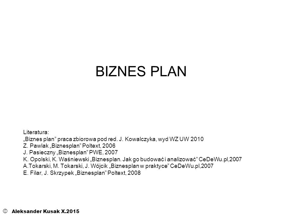 BIZNES PLAN © Aleksander Kusak X.2015 Literatura: