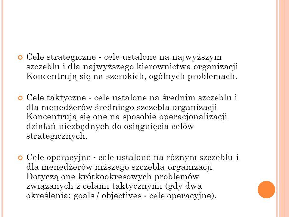 Cele strategiczne - cele ustalone na najwyższym szczeblu i dla najwyższego kierownictwa organizacji Koncentrują się na szerokich, ogólnych problemach.