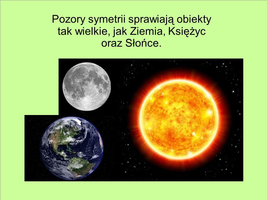 Pozory symetrii sprawiają obiekty tak wielkie, jak Ziemia, Księżyc oraz Słońce.