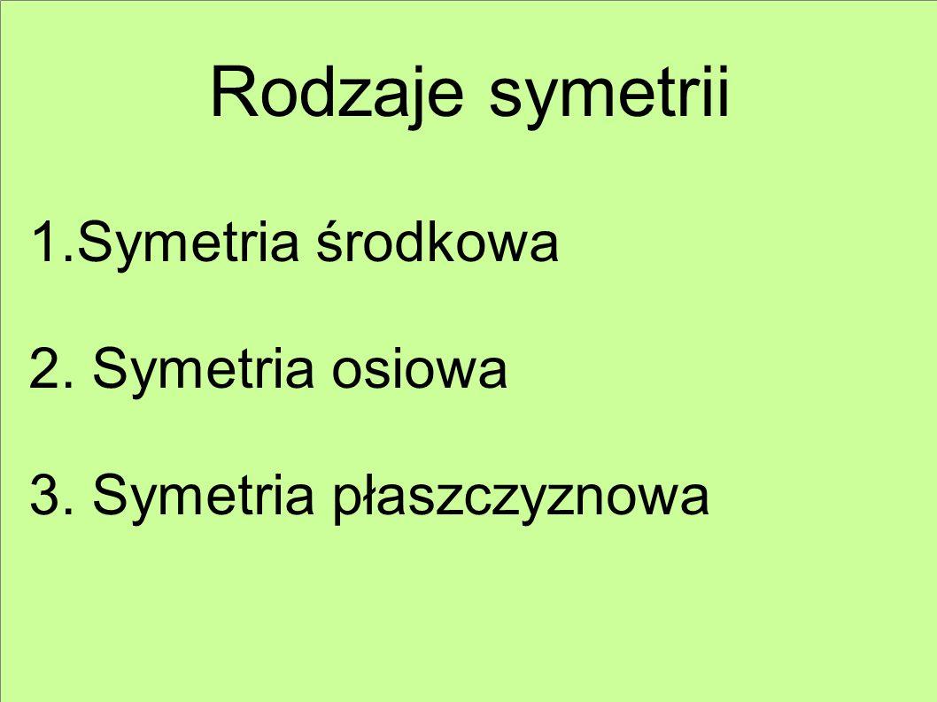 Rodzaje symetrii 1.Symetria środkowa 2. Symetria osiowa