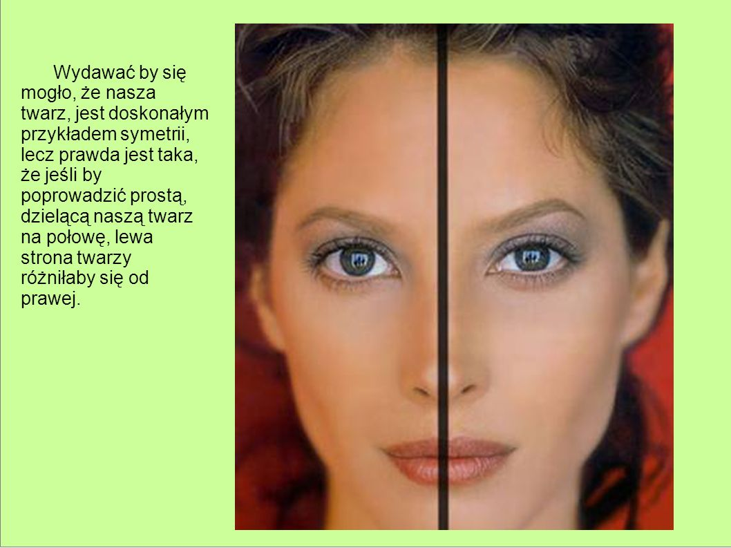 Wydawać by się mogło, że nasza twarz, jest doskonałym przykładem symetrii, lecz prawda jest taka, że jeśli by poprowadzić prostą, dzielącą naszą twarz na połowę, lewa strona twarzy różniłaby się od prawej.