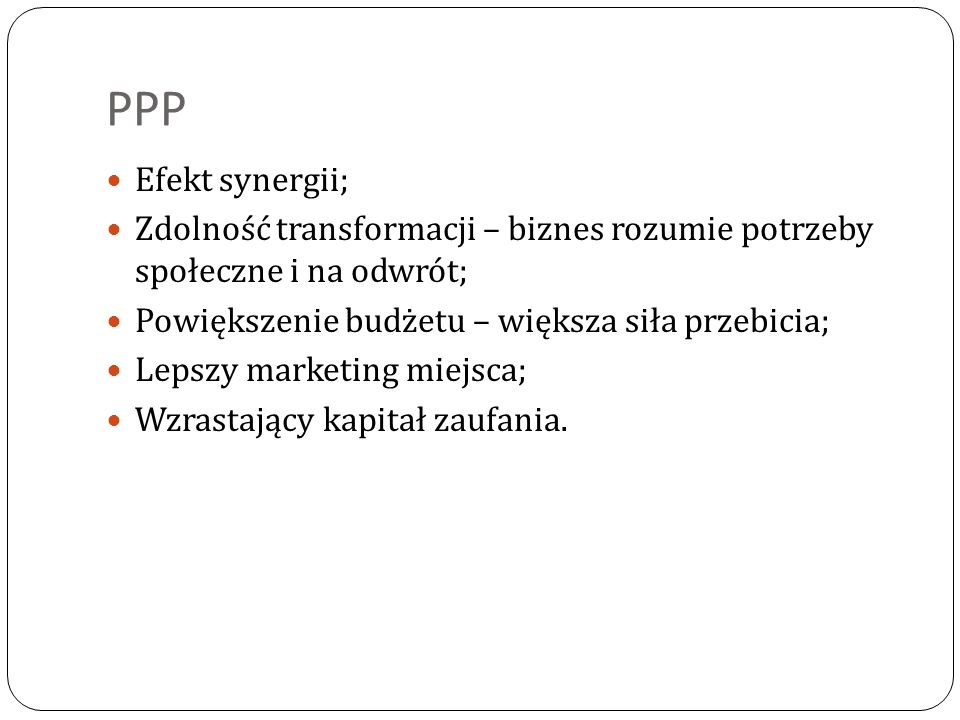 PPP Efekt synergii; Zdolność transformacji – biznes rozumie potrzeby społeczne i na odwrót; Powiększenie budżetu – większa siła przebicia;