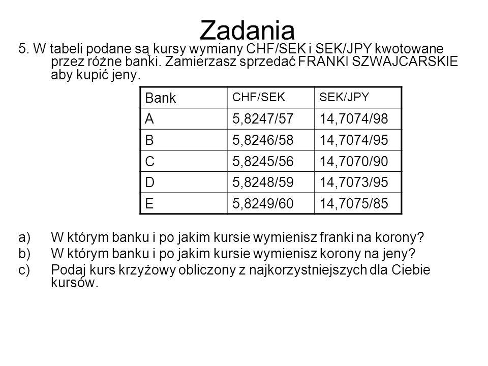 Zadania 5. W tabeli podane są kursy wymiany CHF/SEK i SEK/JPY kwotowane przez różne banki. Zamierzasz sprzedać FRANKI SZWAJCARSKIE aby kupić jeny.