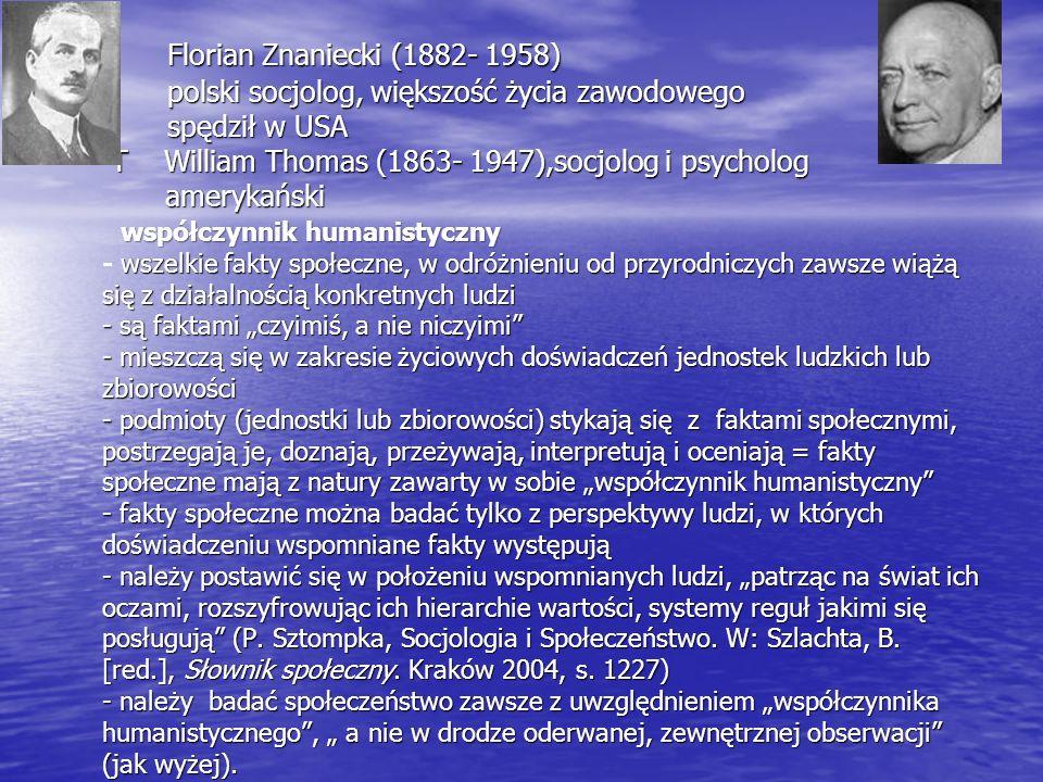 """Florian Znaniecki (1882- 1958) polski socjolog, większość życia zawodowego spędził w USA T William Thomas (1863- 1947),socjolog i psycholog amerykański współczynnik humanistyczny - wszelkie fakty społeczne, w odróżnieniu od przyrodniczych zawsze wiążą się z działalnością konkretnych ludzi - są faktami """"czyimiś, a nie niczyimi - mieszczą się w zakresie życiowych doświadczeń jednostek ludzkich lub zbiorowości - podmioty (jednostki lub zbiorowości) stykają się z faktami społecznymi, postrzegają je, doznają, przeżywają, interpretują i oceniają = fakty społeczne mają z natury zawarty w sobie """"współczynnik humanistyczny - fakty społeczne można badać tylko z perspektywy ludzi, w których doświadczeniu wspomniane fakty występują - należy postawić się w położeniu wspomnianych ludzi, """"patrząc na świat ich oczami, rozszyfrowując ich hierarchie wartości, systemy reguł jakimi się posługują (P."""