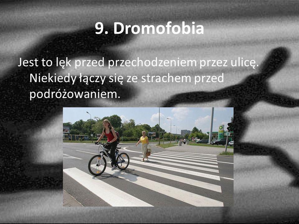 9. Dromofobia Jest to lęk przed przechodzeniem przez ulicę.