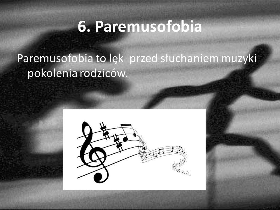 6. Paremusofobia Paremusofobia to lęk przed słuchaniem muzyki pokolenia rodziców.