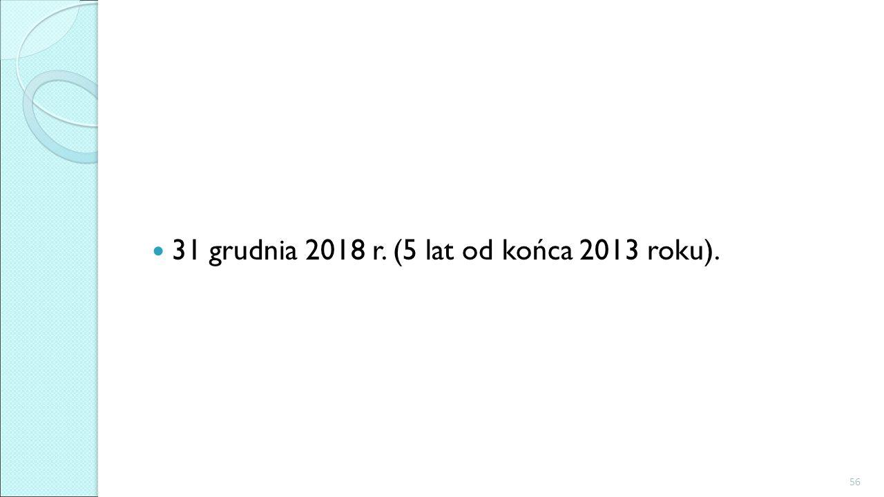 31 grudnia 2018 r. (5 lat od końca 2013 roku).