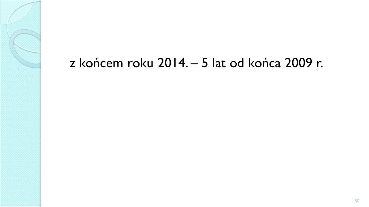 z końcem roku 2014. – 5 lat od końca 2009 r.