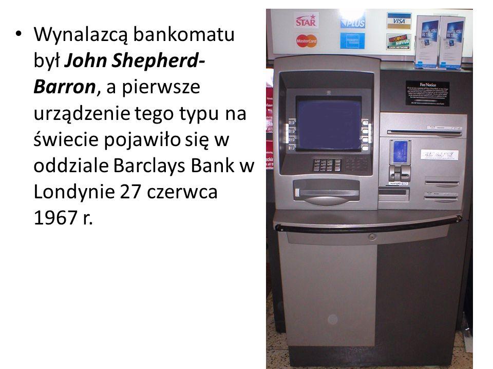 Wynalazcą bankomatu był John Shepherd-Barron, a pierwsze urządzenie tego typu na świecie pojawiło się w oddziale Barclays Bank w Londynie 27 czerwca 1967 r.