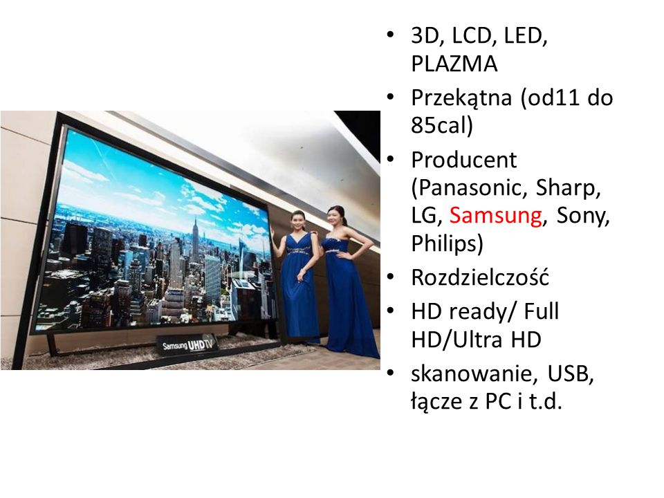 3D, LCD, LED, PLAZMA Przekątna (od11 do 85cal) Producent (Panasonic, Sharp, LG, Samsung, Sony, Philips)