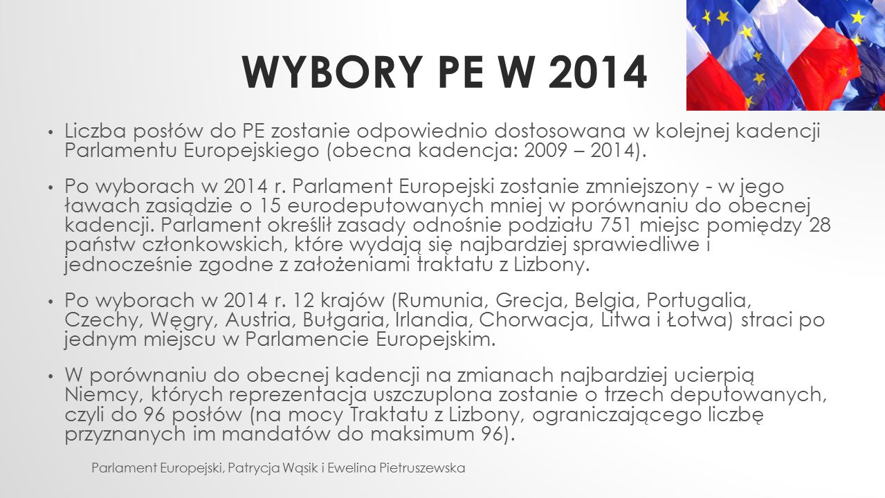 Wybory PE w 2014 Liczba posłów do PE zostanie odpowiednio dostosowana w kolejnej kadencji Parlamentu Europejskiego (obecna kadencja: 2009 – 2014).