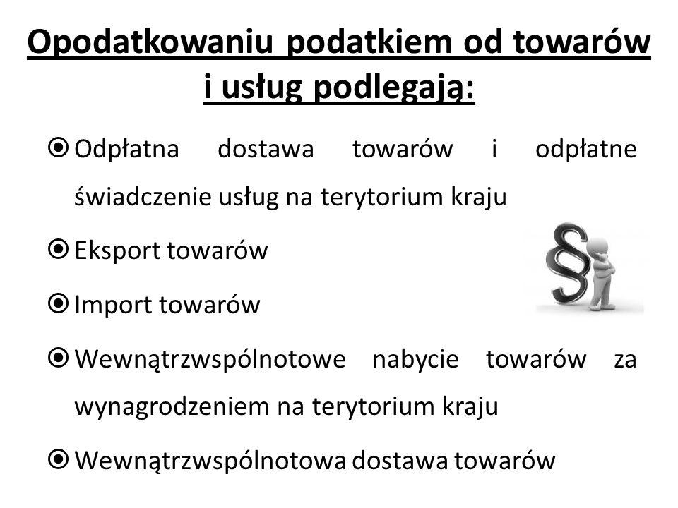 Opodatkowaniu podatkiem od towarów i usług podlegają: