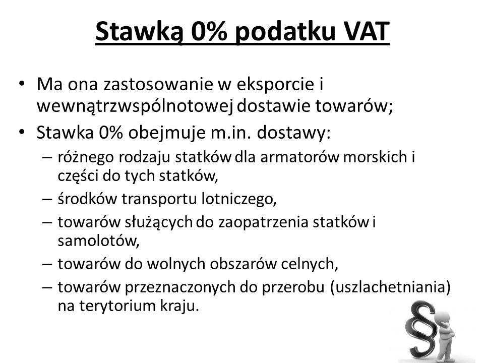 Stawką 0% podatku VAT Ma ona zastosowanie w eksporcie i wewnątrzwspólnotowej dostawie towarów; Stawka 0% obejmuje m.in. dostawy: